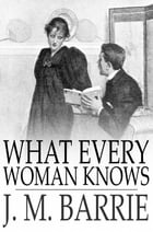 What Every Woman Knows by J. M. Barrie