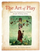 The Art of Play: Ignite Your Imagination to Unlock Insight, Healing, and Joy by Joan Stanford