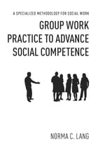 Group Work Practice to Advance Social Competence: A Specialized Methodology for Social Work by Norma C. Lang