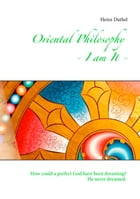 Oriental Philosophy - I am It.: How could a perfect God have been dreaming? He never dreamed. by Heinz Duthel