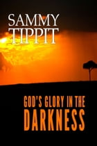 God's Glory in the Darkness by Sammy Tippit