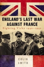 England's Last War Against France: Fighting Vichy 1940-42 by Colin Smith