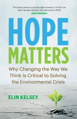 Hope Matters: Why Changing the Way We Think Is Critical to Solving the Environmental Crisis by Elin Kelsey