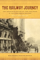 The Railway Journey: The Industrialization of Time and Space in the Nineteenth Century