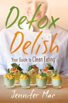 Detox Delish: Your Guide to Clean Eating by Jennifer Mac