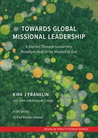 Towards Global Missional Leadership: A Journey Through Leadership Paradigm Shift in the Mission of God by Kirk Franklin