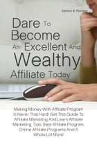 Dare To Become An Excellent And Wealthy Affiliate Today: Making Money With Affiliate Program Is Never That Hard! Get This Guide To Affiliate Marketing by Adriene B. Thornley