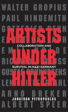 Book Artists Under Hitler: Collaboration and Survival in Nazi Germany by Jonathan Petropoulos