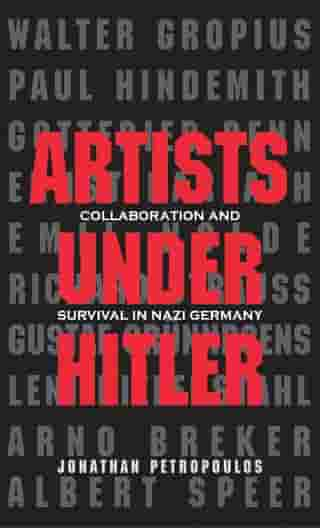 Artists Under Hitler: Collaboration and Survival in Nazi Germany by Jonathan Petropoulos