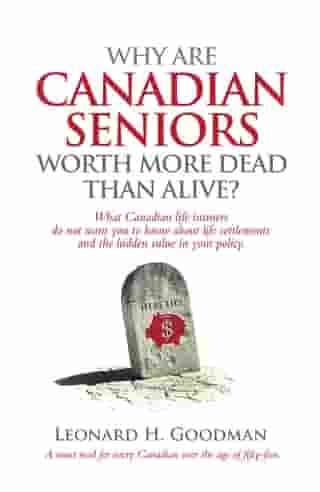 Why Are Canadian Seniors Worth More Dead Than Alive? by Leonard H Goodman
