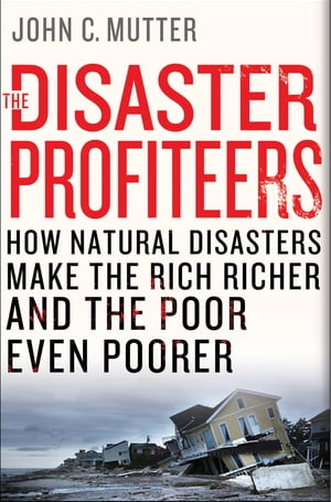 The Disaster Profiteers How Natural Disasters Make the Rich Richer and the Poor Even Poorer