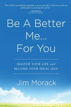Be A Better Me...For You: Master Your Life and Become Your Ideal Self by Jim Morack