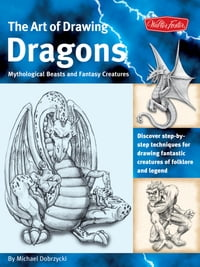 The Art of Drawing Dragons: Discover Simple Step-by-Step Techniques for Drawing Fantastic Creatures…
