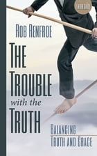 The Trouble with the Truth Leader Guide: Balancing Truth and Grace by Rob Renfroe