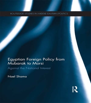 Egyptian Foreign Policy From Mubarak to Morsi Against the National Interest
