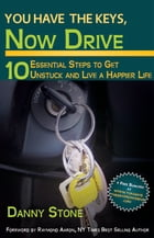 You Have the Keys, Now Drive: 10 Essential Steps to Get Unstuck and Live a Happier Life by Danny Stone