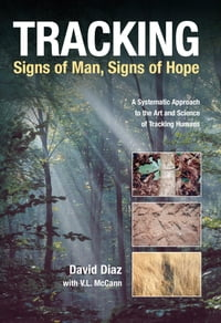 Tracking--Signs of Man, Signs of Hope: A Systematic Approach to the Art and Science of Tracking…