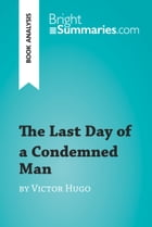 The Last Day of a Condemned Man by Victor Hugo (Book Analysis): Detailed Summary, Analysis and Reading Guide by Bright Summaries