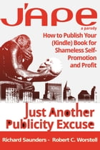 J'APE: Just Another Publicity: How to Publish Your (Kindle) Book for Shameless Self-Promotion and Profit by Robert C. Worstell