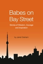 Babes on Bay Street: Stories of Wisdom, Courage and Inspiration by Janet Graham