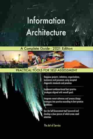Information Architecture A Complete Guide - 2021 Edition by Gerardus Blokdyk
