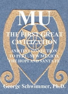 MU: The First Great Civilization: AND ITS CONNECTION TO PERU, NEW MEXICO, THE HOPI AND SANTA FE by GEORGE SCHWIMMER, PH.D.