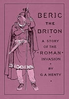 Beric the Briton: A Story of the Roman Invasion by Henty, G. A.
