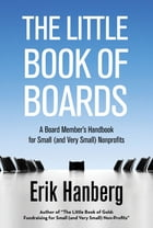 The Little Book of Boards: A Board Member's Handbook for Small (and Very Small) Nonprofits by Erik Hanberg