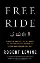 Free Ride: How Digital Parasites are Destroying the Culture Business, and How the Culture Business Can Fight Ba by Robert Levine