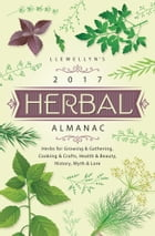 Llewellyn's 2017 Herbal Almanac: Herbs for Growing & Gathering, Cooking & Crafts, Health & Beauty…