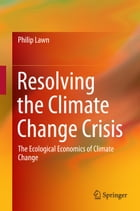Resolving the Climate Change Crisis: The Ecological Economics of Climate Change by Philip Lawn