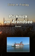 Picknick am Arendsee: Roman by Dieter A. Freitag