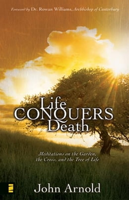 Book Life Conquers Death: Meditations on the Garden, the Cross, and the Tree of Life by John Arnold