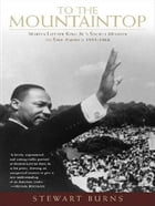 To the Mountaintop: Martin Luther King Jr.'s Mission to Save America: 1955-1968 by Stewart Burns