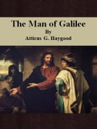 The Man of Galilee by Atticus G. Haygood