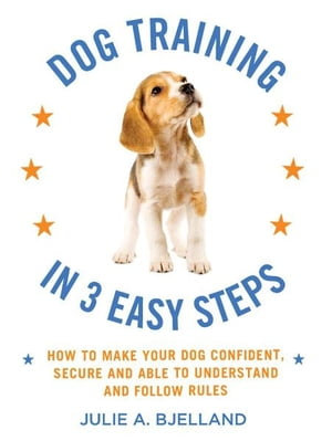 Dog Training in 3 Easy Steps How to Make Your Dog Confident,  Secure,  and Able to Understand and Follow Rules