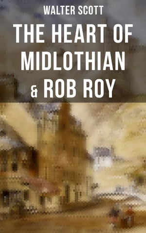 The Heart of Midlothian & Rob Roy: With Introductory Essay and Notes by Andrew Lang
