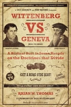 Wittenberg vs Geneva: A Biblical Bout in Seven Rounds on the Doctrines that Divide by Brian Thomas