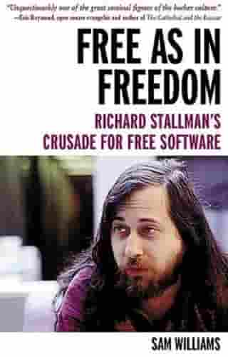 Free As In Freedom: Richard Stallman's Crusade For Free Software by Sam Williams