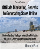 Affiliate Marketing, Secrets to Generating Sales Online: Understanding the Logic behind the Method is the Key to Generating actual Sales Online. by Deon Christie