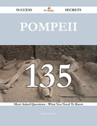 Pompeii 135 Success Secrets - 135 Most Asked Questions On Pompeii - What You Need To Know