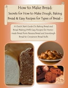 How to Make Bread: Secrets for How to Make Dough, Baking Bread & Easy Recipes for Types of Bread - A Quick Start Guide On Baking Bread and Bread Makin by Julia Stewart, Malibu Publishing