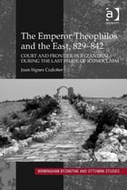 The Emperor Theophilos and the East, 829–842: Court and Frontier in Byzantium during the Last Phase…