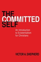 The Committed Self: An Introduction to Existentialism for Christians by Victor A. Shepherd