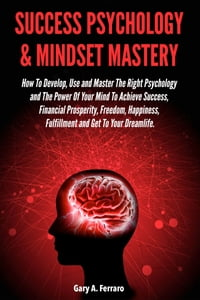 Success Psychology & Mindset Mastery: How To Develop, Use and Master The Right Psychology and The…