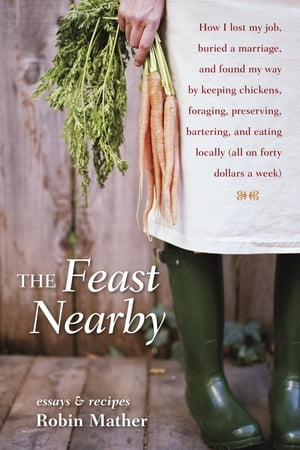 The Feast Nearby How I lost my job,  buried a marriage,  and found my way by keeping chickens,  foraging,  preserving,  bartering,  and eating locally (all
