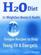 H2O Diet for Weightloss Beauty & Health: Unique Recipes to Stay Young Fit & Energetic by Lillian Mitchell