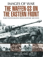 The Waffen SS on the Eastern Front: A Photographic Record of the Waffen SS in the East by Bob Carruthers