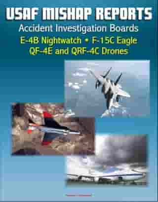 U.S. Air Force Aerospace Mishap Reports: Accident Investigation Boards for the E-4B Nightwatch Advanced Airborne Command Post, F-15C Eagle Fighter, QF-4E and QRF-4C Target Drones