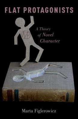 Book Flat Protagonists: A Theory of Novel Character by Marta Figlerowicz